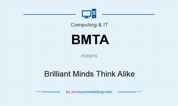What does BMTA mean? It stands for Brilliant Minds Think Alike