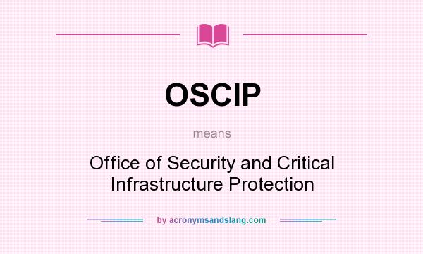 What does OSCIP mean? It stands for Office of Security and Critical Infrastructure Protection