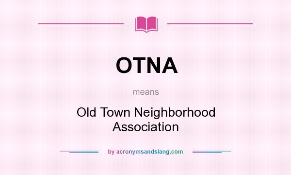 What does OTNA mean? It stands for Old Town Neighborhood Association