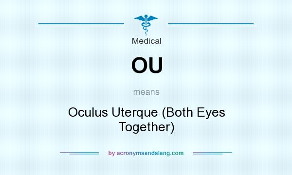 What does OU mean? It stands for Oculus Uterque (Both Eyes Together)