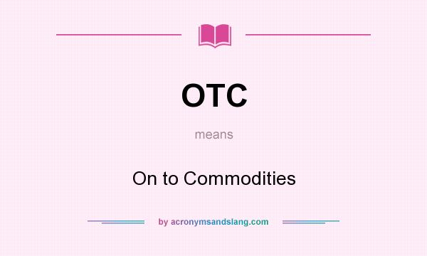 What does OTC mean? It stands for On to Commodities