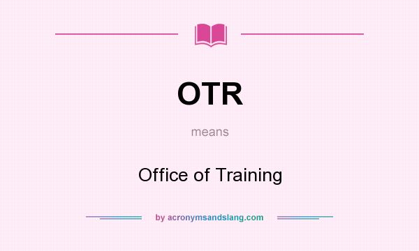What does OTR mean? It stands for Office of Training