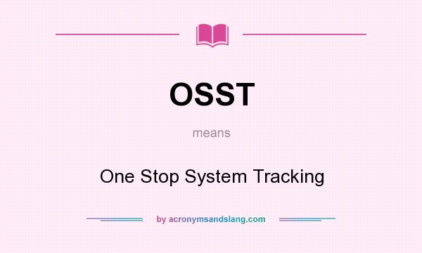 What does OSST mean? It stands for One Stop System Tracking