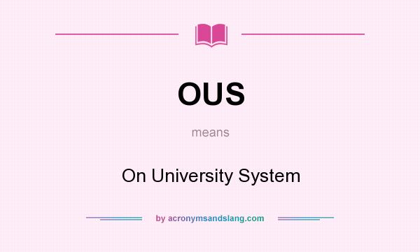 What does OUS mean? It stands for On University System