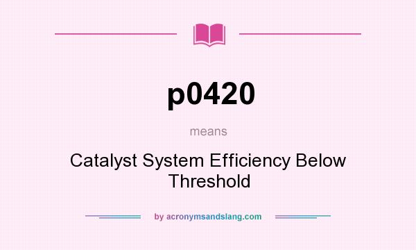 What does p0420 mean? It stands for Catalyst System Efficiency Below Threshold
