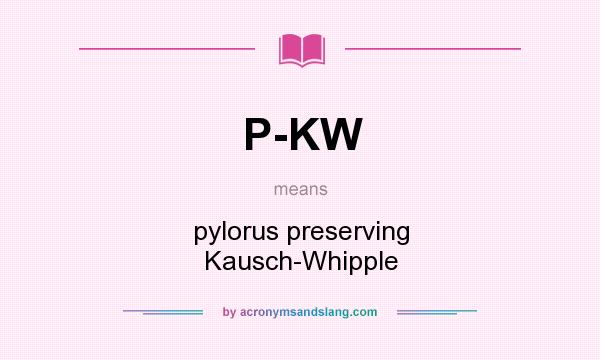 What does P-KW mean? It stands for pylorus preserving Kausch-Whipple