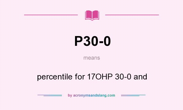What does P30-0 mean? It stands for percentile for 17OHP 30-0 and