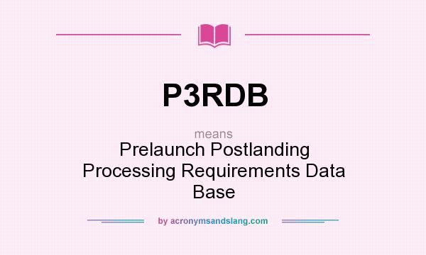 What does P3RDB mean? It stands for Prelaunch Postlanding Processing Requirements Data Base