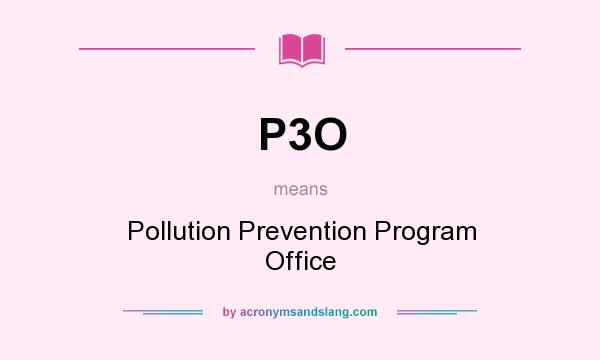 What does P3O mean? It stands for Pollution Prevention Program Office
