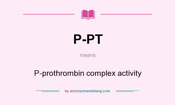 What does P-PT mean? It stands for P-prothrombin complex activity