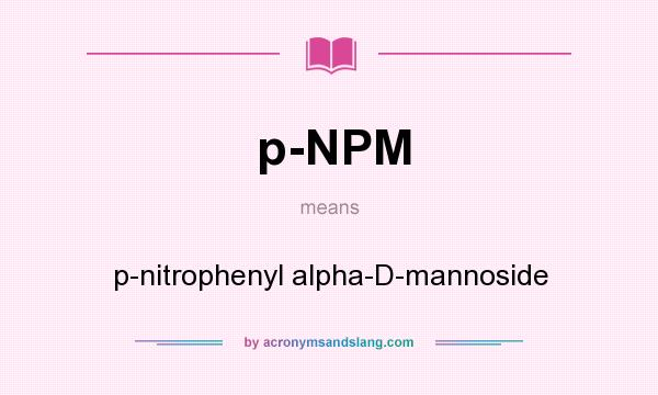 What does p-NPM mean? It stands for p-nitrophenyl alpha-D-mannoside