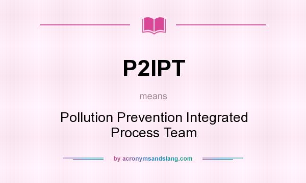 What does P2IPT mean? It stands for Pollution Prevention Integrated Process Team
