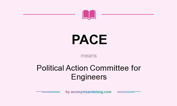 What does PACE mean? It stands for Political Action Committee for Engineers