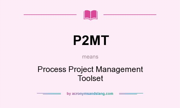 What does P2MT mean? It stands for Process Project Management Toolset