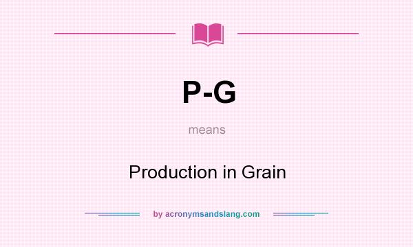 What does P-G mean? It stands for Production in Grain