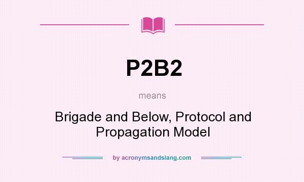 What does P2B2 mean? It stands for Brigade and Below, Protocol and Propagation Model