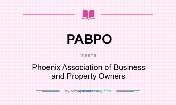 What does PABPO mean? It stands for Phoenix Association of Business and Property Owners