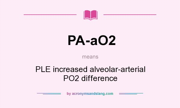 What does PA-aO2 mean? It stands for PLE increased alveolar-arterial PO2 difference