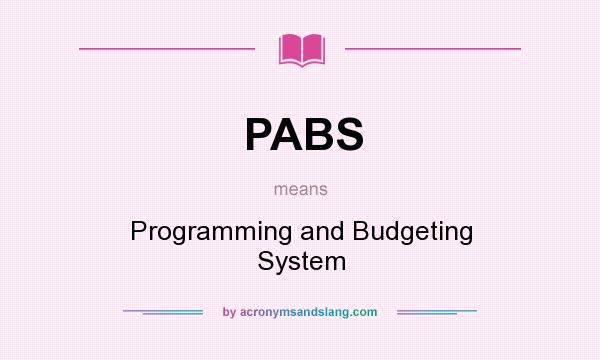 What does PABS mean? It stands for Programming and Budgeting System
