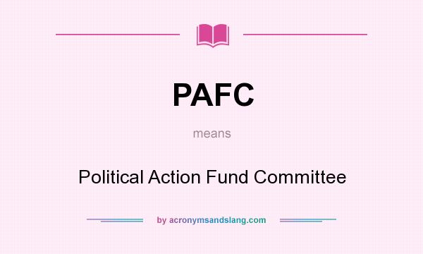 What does PAFC mean? It stands for Political Action Fund Committee