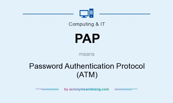 What does PAP mean? It stands for Password Authentication Protocol (ATM)