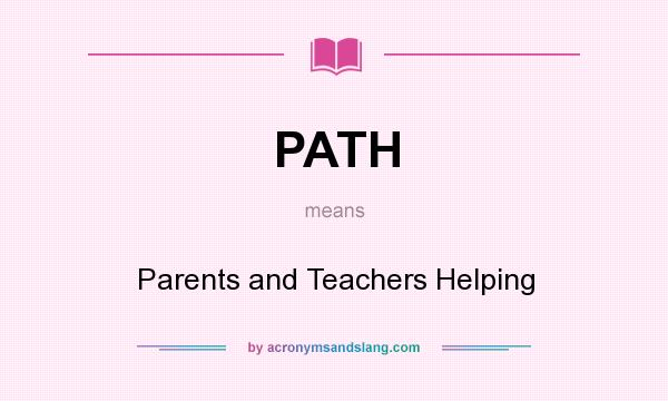 What does PATH mean? It stands for Parents and Teachers Helping