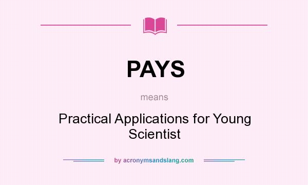 What does PAYS mean? It stands for Practical Applications for Young Scientist