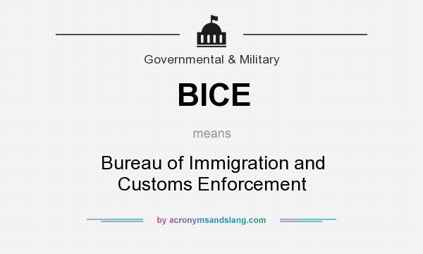 What does BICE mean? It stands for Bureau of Immigration and Customs Enforcement