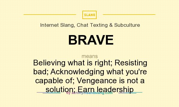 What does BRAVE mean? It stands for Believing what is right; Resisting bad; Acknowledging what you`re capable of; Vengeance is not a solution; Earn leadership