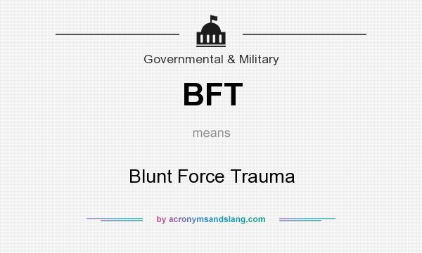 What does BFT mean? It stands for Blunt Force Trauma