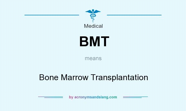 What does BMT mean? It stands for Bone Marrow Transplantation