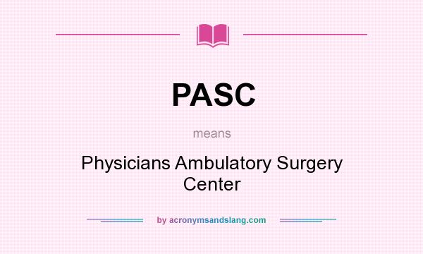 What does PASC mean? It stands for Physicians Ambulatory Surgery Center