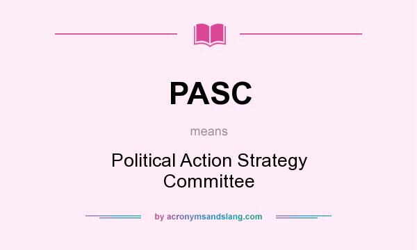 What does PASC mean? It stands for Political Action Strategy Committee