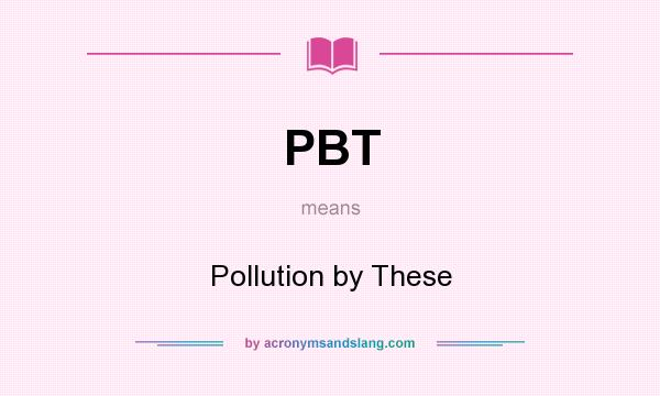 What does PBT mean? It stands for Pollution by These