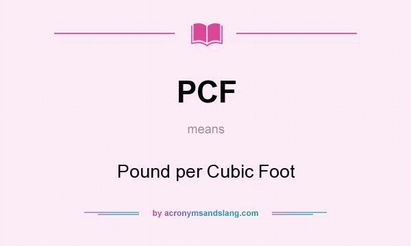 What does PCF mean? It stands for Pound per Cubic Foot