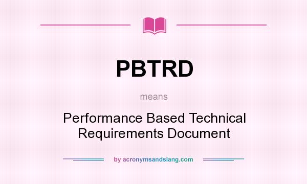 What does PBTRD mean? It stands for Performance Based Technical Requirements Document