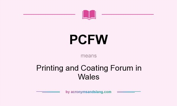 What does PCFW mean? It stands for Printing and Coating Forum in Wales