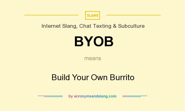 What does BYOB mean? It stands for Build Your Own Burrito