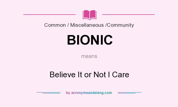 What does BIONIC mean? It stands for Believe It or Not I Care