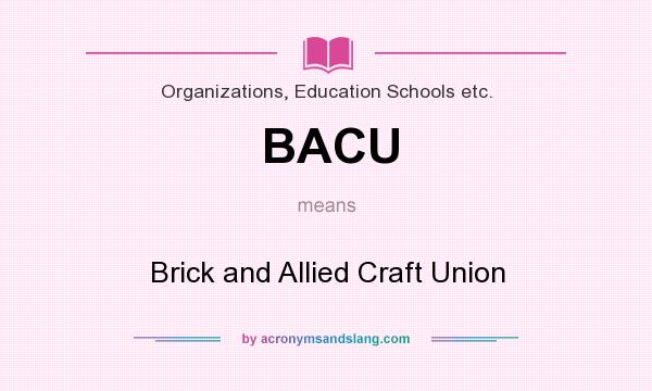 What does BACU mean? It stands for Brick and Allied Craft Union
