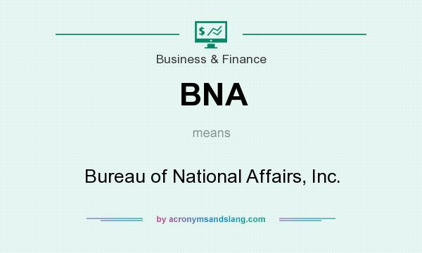 What does BNA mean? It stands for Bureau of National Affairs, Inc.