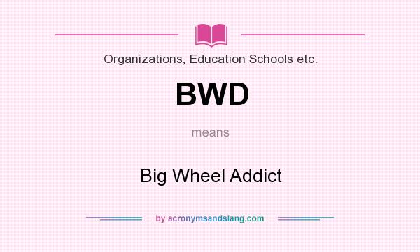 What does BWD mean? It stands for Big Wheel Addict