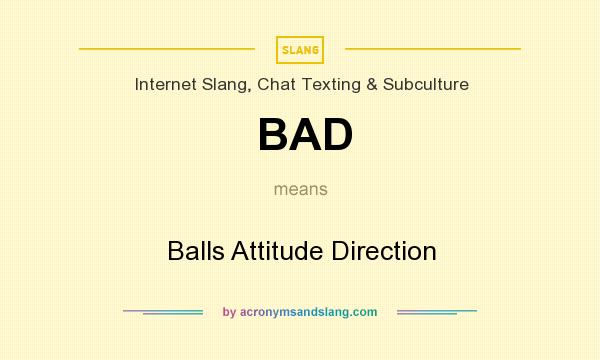 What does BAD mean? It stands for Balls Attitude Direction
