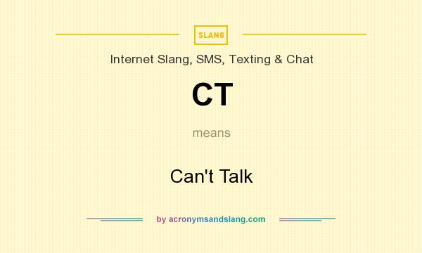 What does CT mean? It stands for Can`t Talk