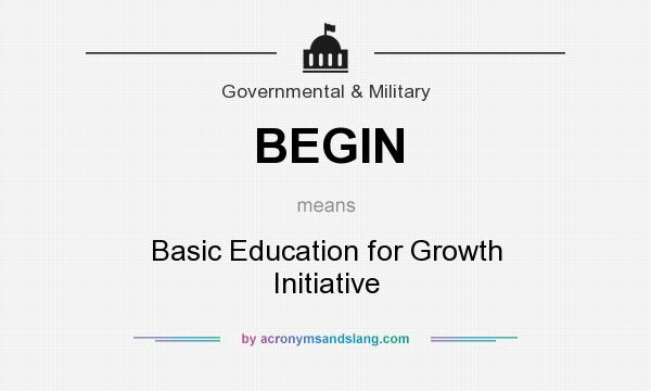 What does BEGIN mean? It stands for Basic Education for Growth Initiative