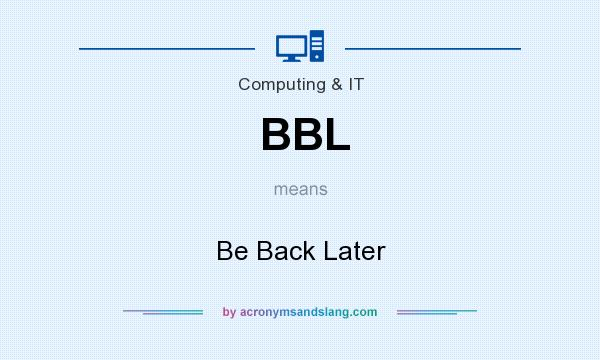 What does BBL mean? It stands for Be Back Later