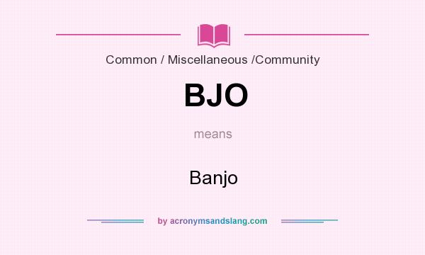 What does BJO mean? It stands for Banjo