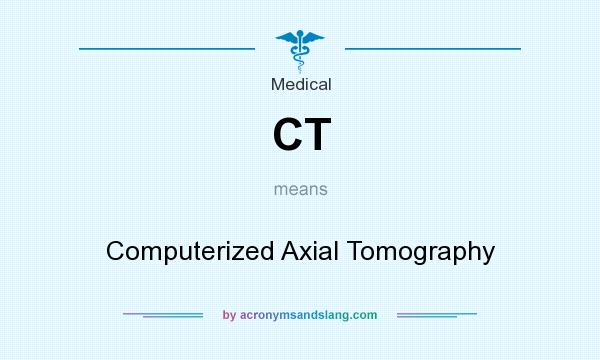 What does CT mean? It stands for Computerized Axial Tomography