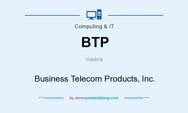 What does BTP mean? It stands for Business Telecom Products, Inc.
