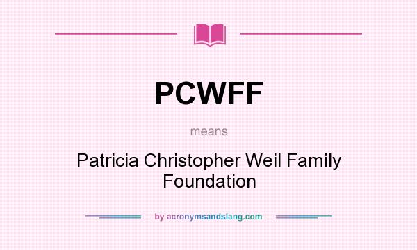 What does PCWFF mean? It stands for Patricia Christopher Weil Family Foundation